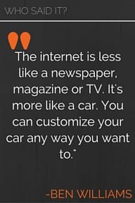 The internet is less like a newspaper, magazine or TV. It's more like a car. You can customize your car any way you want to. -Ben Williams
